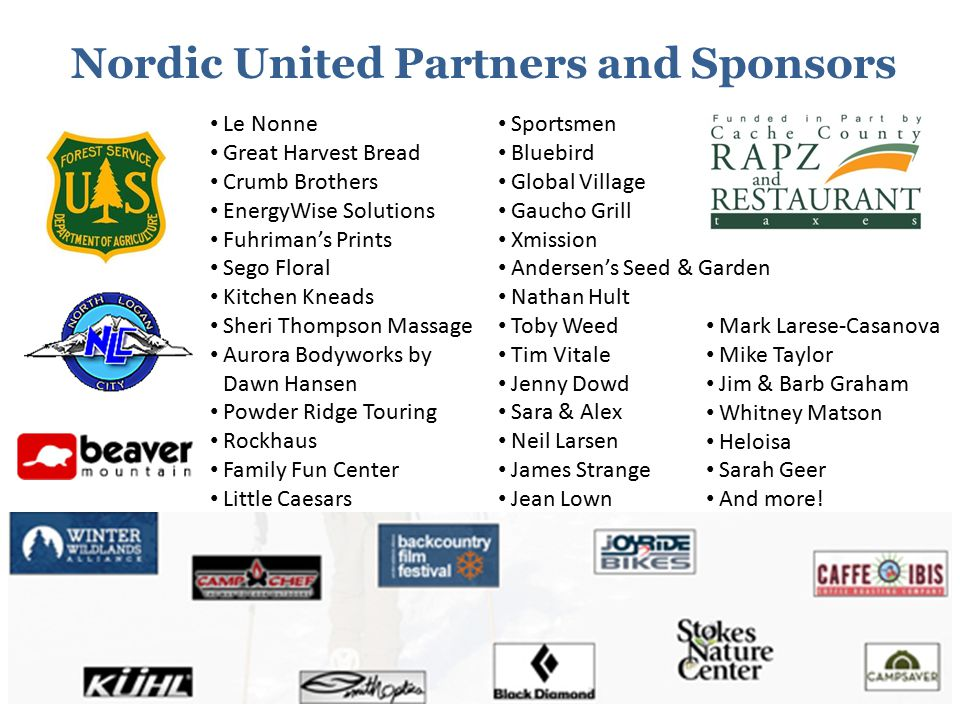 Nordic United Partners and Sponsors Le Nonne Great Harvest Bread Crumb Brothers EnergyWise Solutions Fuhriman's Prints Sego Floral Kitchen Kneads Sheri Thompson Massage Aurora Bodyworks by Dawn Hansen Powder Ridge Touring Rockhaus Family Fun Center Little Caesars Beehive Grill Sportsmen Bluebird Global Village Gaucho Grill Xmission Andersen's Seed & Garden Nathan Hult Toby Weed Tim Vitale Jenny Dowd Sara & Alex Neil Larsen James Strange Jean Lown Mark Larese-Casanova Mike Taylor Jim & Barb Graham Whitney Matson Heloisa Sarah Geer And more!