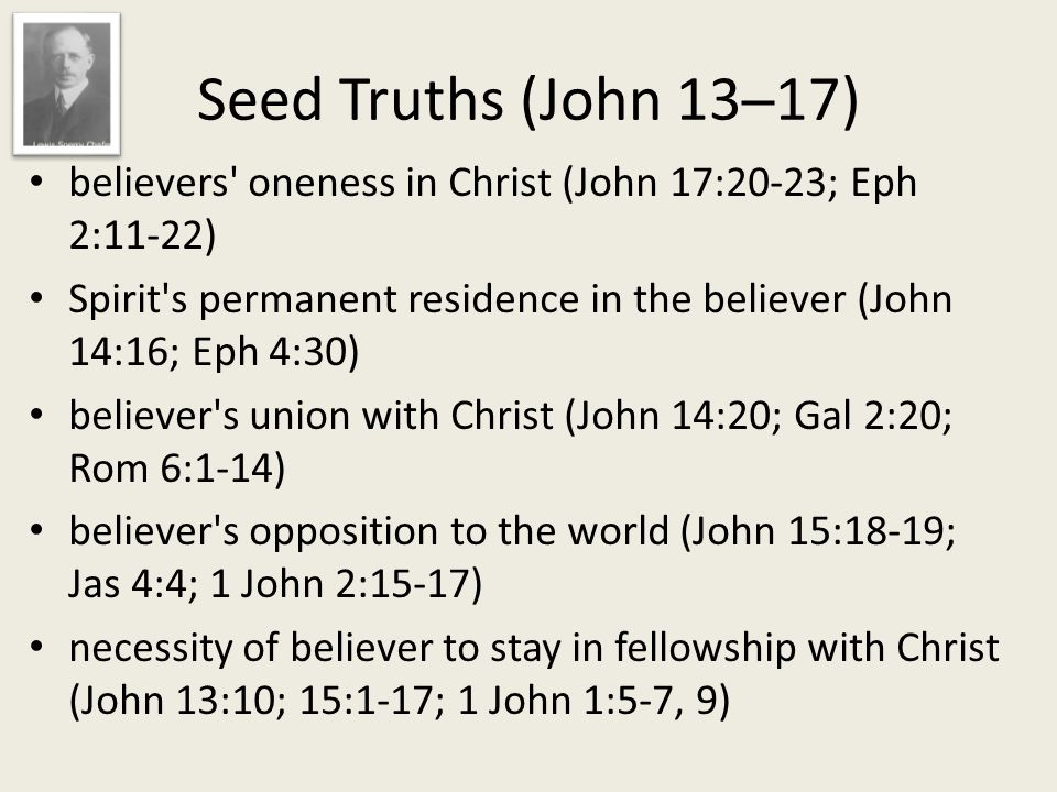 believers oneness in Christ (John 17:20-23; Eph 2:11-22) Spirit s permanent residence in the believer (John 14:16; Eph 4:30) believer s union with Christ (John 14:20; Gal 2:20; Rom 6:1-14) believer s opposition to the world (John 15:18-19; Jas 4:4; 1 John 2:15-17) necessity of believer to stay in fellowship with Christ (John 13:10; 15:1-17; 1 John 1:5-7, 9) Seed Truths (John 13─17)
