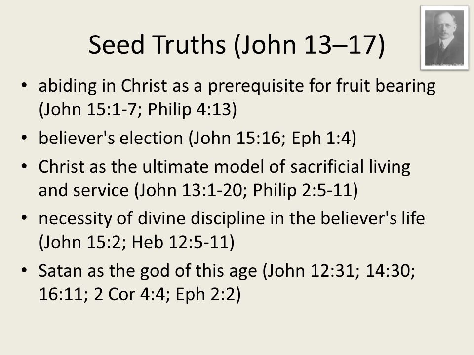 abiding in Christ as a prerequisite for fruit bearing (John 15:1-7; Philip 4:13) believer s election (John 15:16; Eph 1:4) Christ as the ultimate model of sacrificial living and service (John 13:1-20; Philip 2:5-11) necessity of divine discipline in the believer s life (John 15:2; Heb 12:5-11) Satan as the god of this age (John 12:31; 14:30; 16:11; 2 Cor 4:4; Eph 2:2)