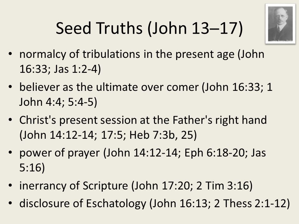 normalcy of tribulations in the present age (John 16:33; Jas 1:2-4) believer as the ultimate over comer (John 16:33; 1 John 4:4; 5:4-5) Christ s present session at the Father s right hand (John 14:12-14; 17:5; Heb 7:3b, 25) power of prayer (John 14:12-14; Eph 6:18-20; Jas 5:16) inerrancy of Scripture (John 17:20; 2 Tim 3:16) disclosure of Eschatology (John 16:13; 2 Thess 2:1-12)