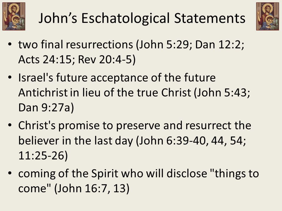 John's Eschatological Statements two final resurrections (John 5:29; Dan 12:2; Acts 24:15; Rev 20:4-5) Israel s future acceptance of the future Antichrist in lieu of the true Christ (John 5:43; Dan 9:27a) Christ s promise to preserve and resurrect the believer in the last day (John 6:39-40, 44, 54; 11:25-26) coming of the Spirit who will disclose things to come (John 16:7, 13)