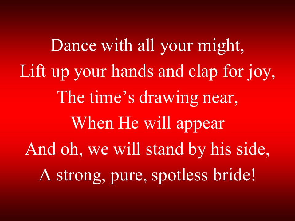 Dance with all your might, Lift up your hands and clap for joy, The time's drawing near, When He will appear And oh, we will stand by his side, A strong, pure, spotless bride!