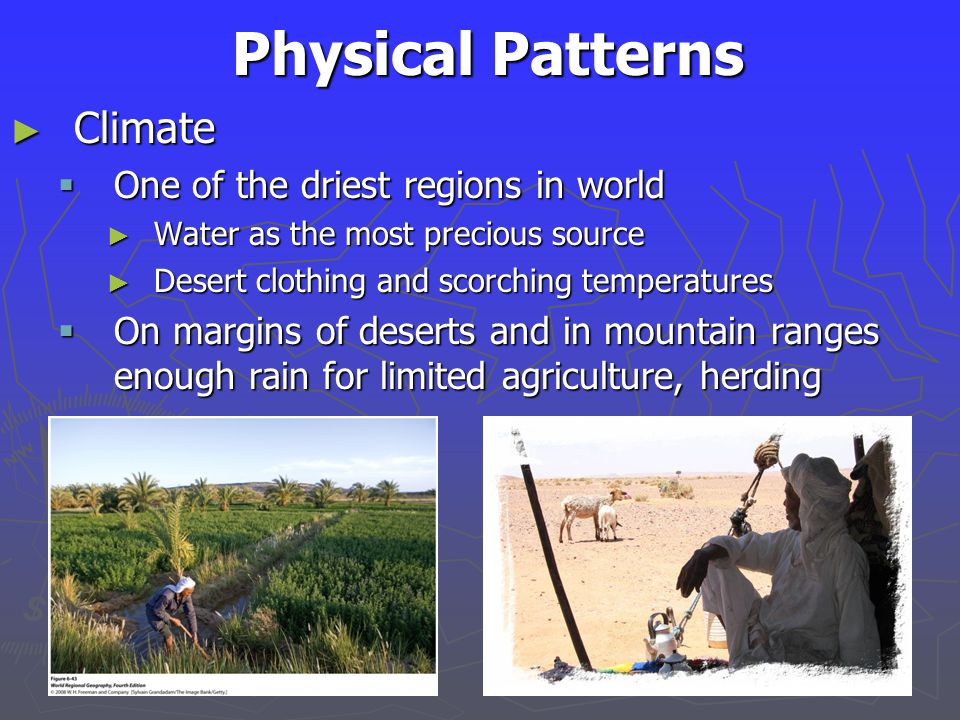 Physical Patterns ► Climate  One of the driest regions in world ► Water as the most precious source ► Desert clothing and scorching temperatures  On margins of deserts and in mountain ranges enough rain for limited agriculture, herding