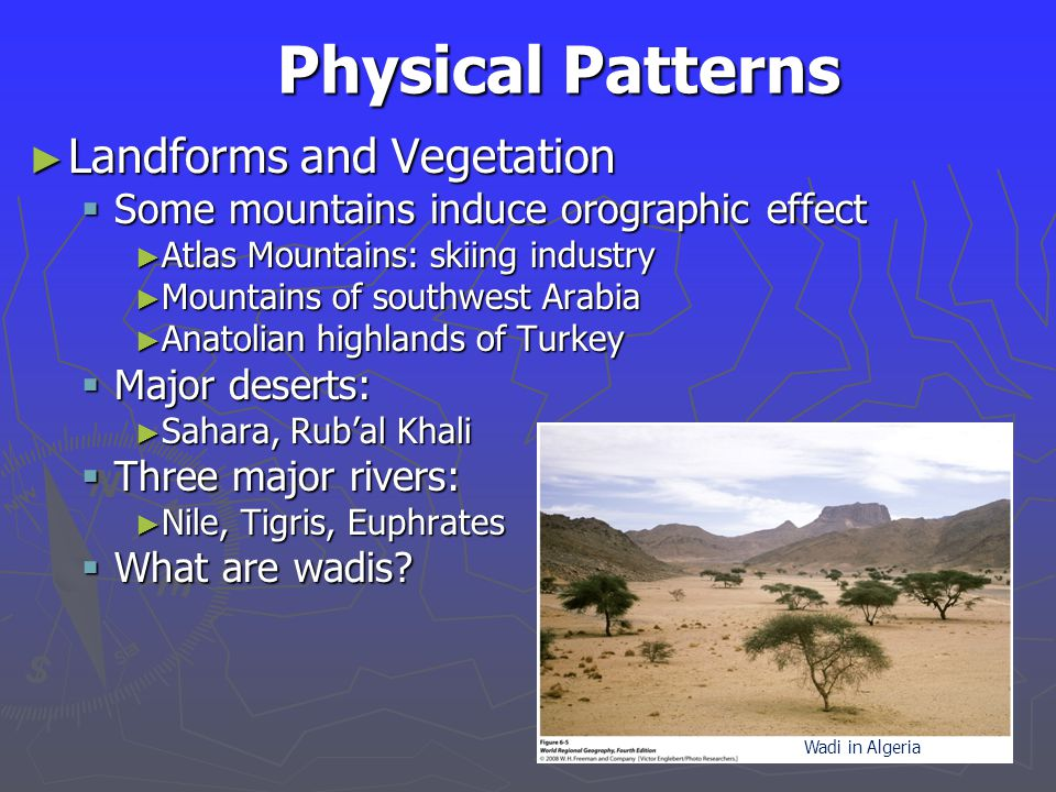 Physical Patterns ► Landforms and Vegetation  Some mountains induce orographic effect ► Atlas Mountains: skiing industry ► Mountains of southwest Arabia ► Anatolian highlands of Turkey  Major deserts: ► Sahara, Rub'al Khali  Three major rivers: ► Nile, Tigris, Euphrates  What are wadis.