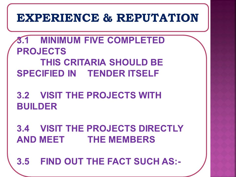 EXPERIENCE & REPUTATION 3.1 MINIMUM FIVE COMPLETED PROJECTS THIS CRITARIA SHOULD BE SPECIFIED IN TENDER ITSELF 3.2 VISIT THE PROJECTS WITH BUILDER 3.4 VISIT THE PROJECTS DIRECTLY AND MEET THE MEMBERS 3.5 FIND OUT THE FACT SUCH AS:-