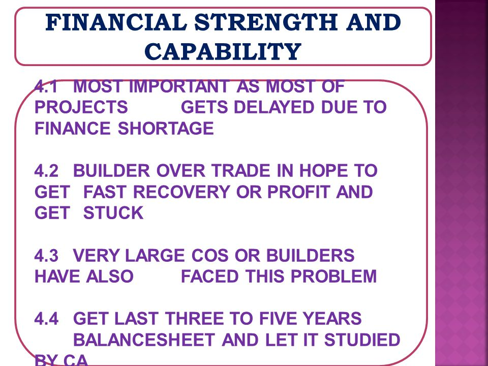 FINANCIAL STRENGTH AND CAPABILITY 4.1 MOST IMPORTANT AS MOST OF PROJECTS GETS DELAYED DUE TO FINANCE SHORTAGE 4.2 BUILDER OVER TRADE IN HOPE TO GET FAST RECOVERY OR PROFIT AND GET STUCK 4.3 VERY LARGE COS OR BUILDERS HAVE ALSO FACED THIS PROBLEM 4.4 GET LAST THREE TO FIVE YEARS BALANCESHEET AND LET IT STUDIED BY CA