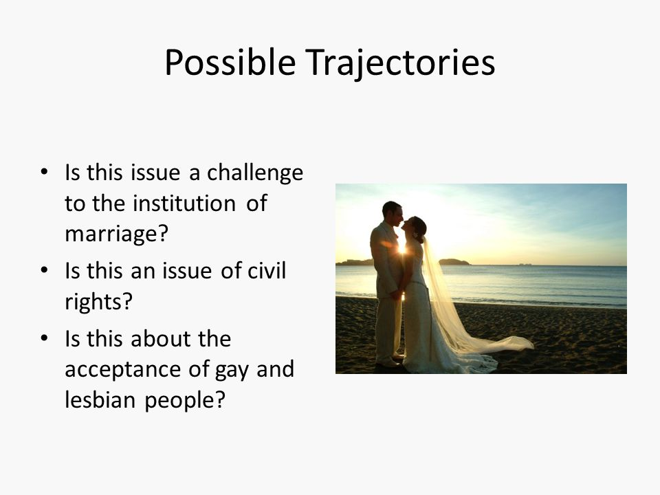 Possible Trajectories Is this issue a challenge to the institution of marriage? Is this an issue of civil rights? Is this about the acceptance of gay