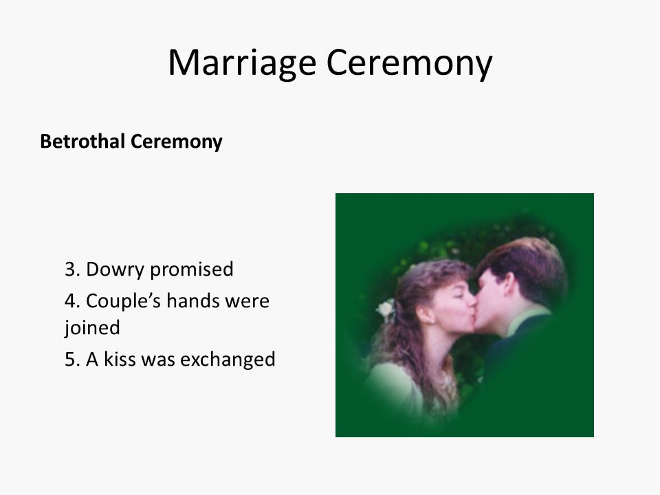 Marriage Ceremony Betrothal Ceremony 3. Dowry promised 4. Couple's hands were joined 5. A kiss was exchanged