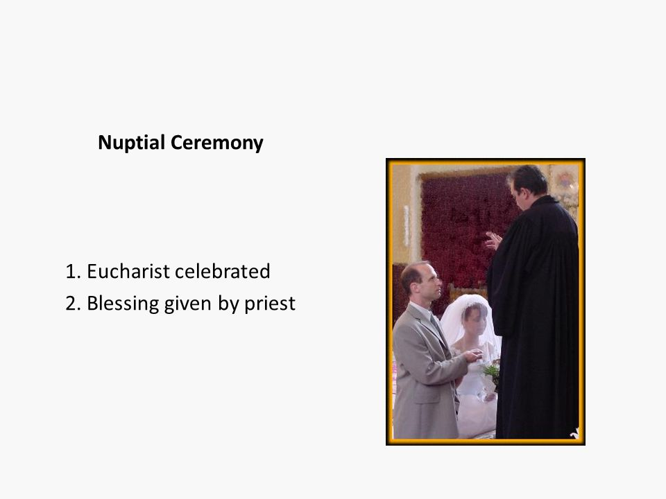 Nuptial Ceremony 1. Eucharist celebrated 2. Blessing given by priest