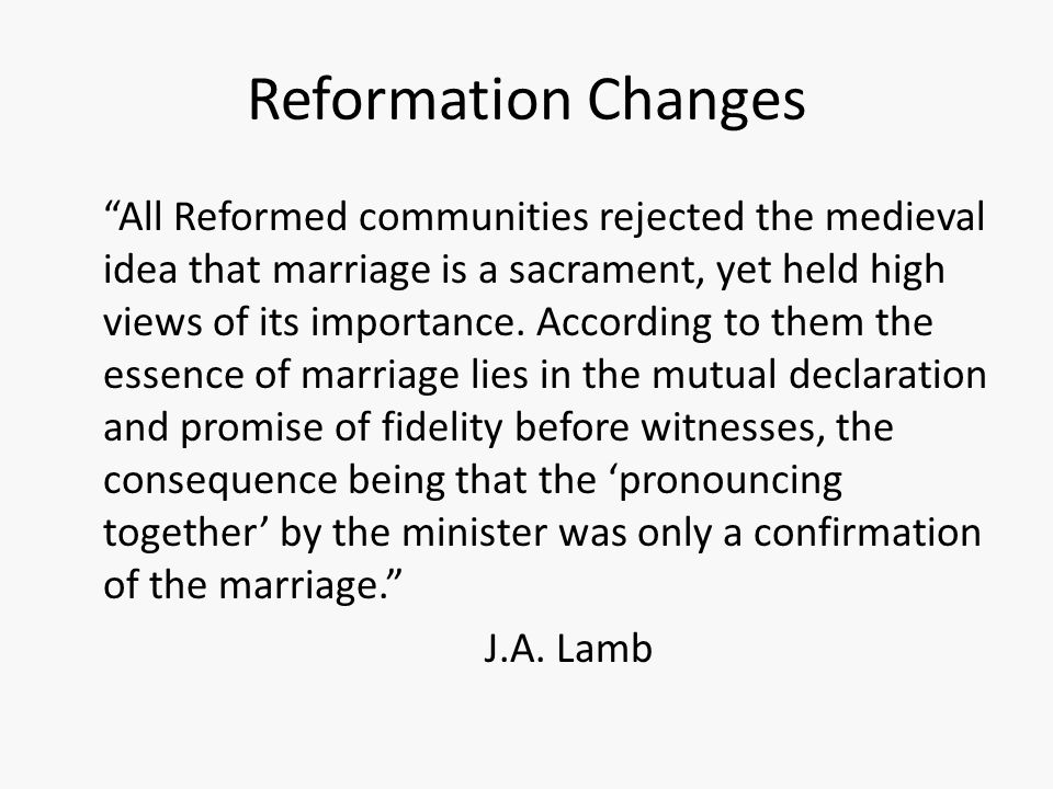 "Reformation Changes ""All Reformed communities rejected the medieval idea that marriage is a sacrament, yet held high views of its importance. Accordin"