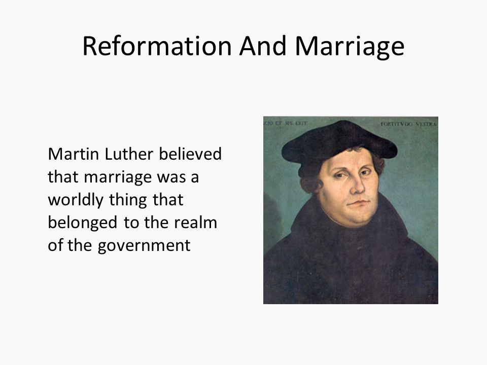 Reformation And Marriage Martin Luther believed that marriage was a worldly thing that belonged to the realm of the government