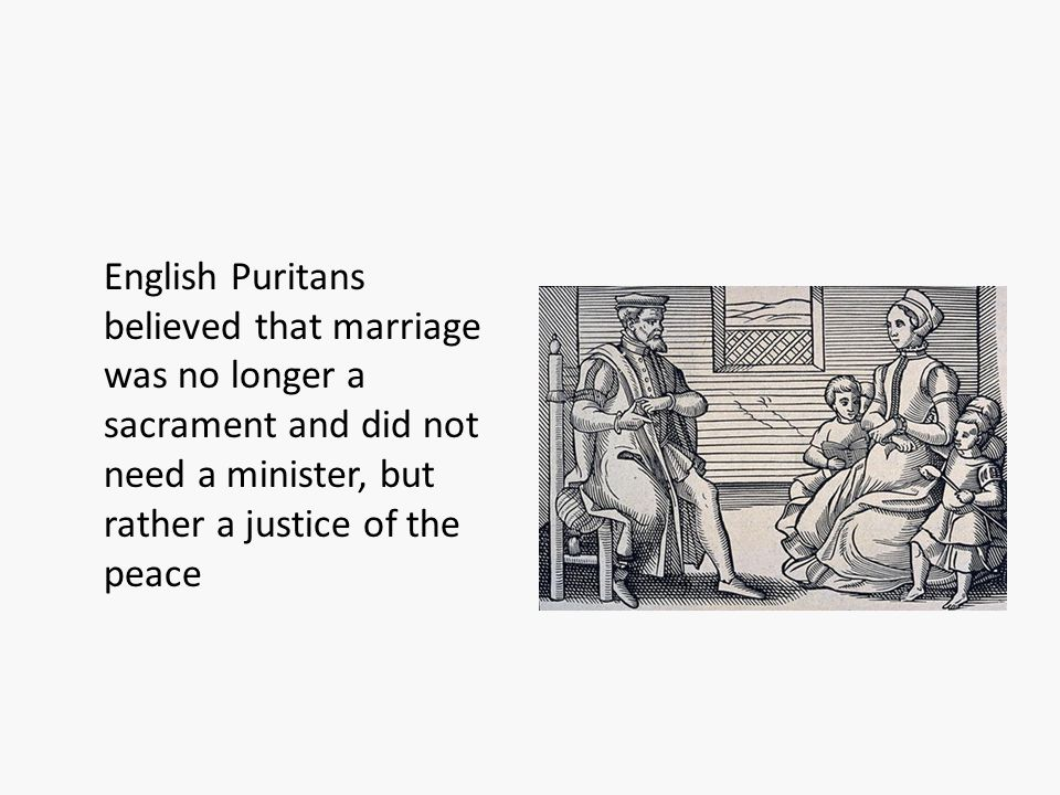 English Puritans believed that marriage was no longer a sacrament and did not need a minister, but rather a justice of the peace