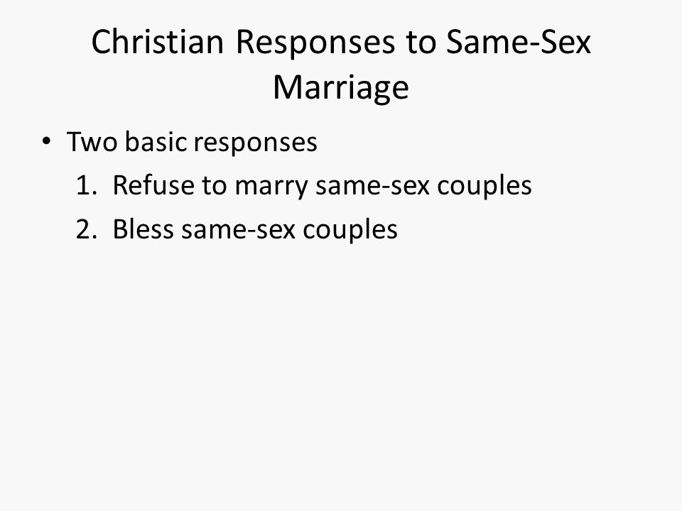 Christian Responses to Same-Sex Marriage Two basic responses 1. Refuse to marry same-sex couples 2. Bless same-sex couples