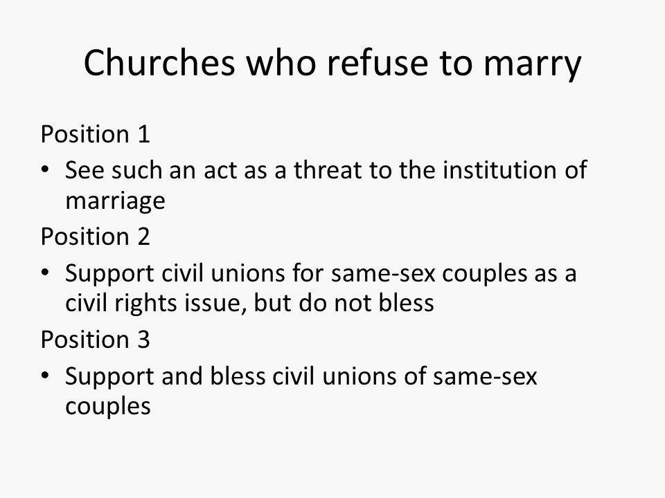 Churches who refuse to marry Position 1 See such an act as a threat to the institution of marriage Position 2 Support civil unions for same-sex couple