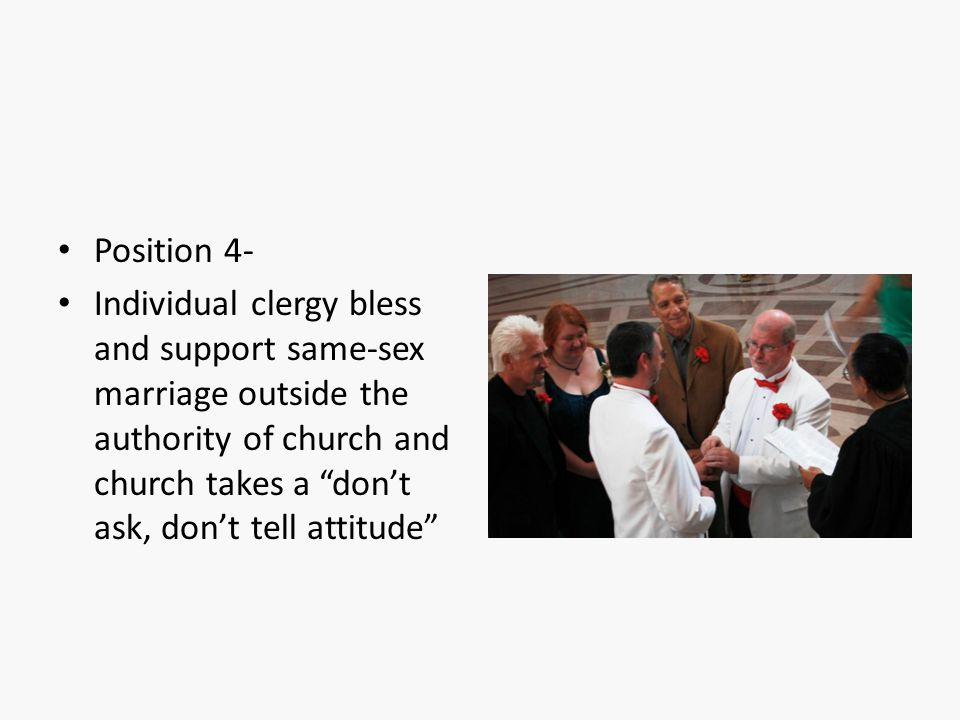 "Position 4- Individual clergy bless and support same-sex marriage outside the authority of church and church takes a ""don't ask, don't tell attitude"""