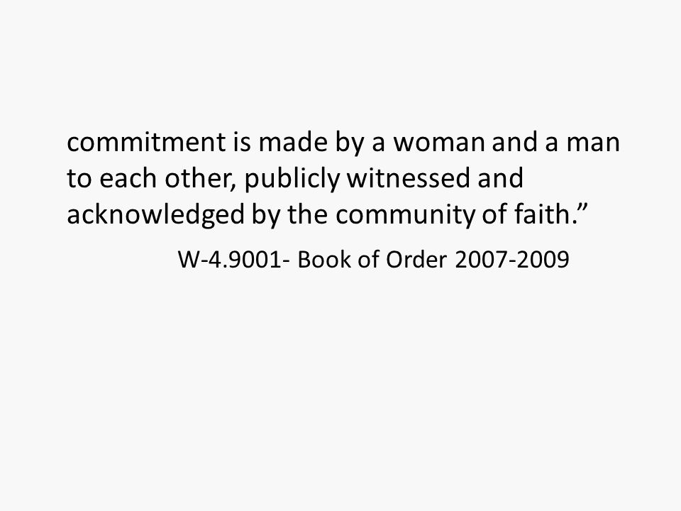 "commitment is made by a woman and a man to each other, publicly witnessed and acknowledged by the community of faith."" W-4.9001- Book of Order 2007-20"
