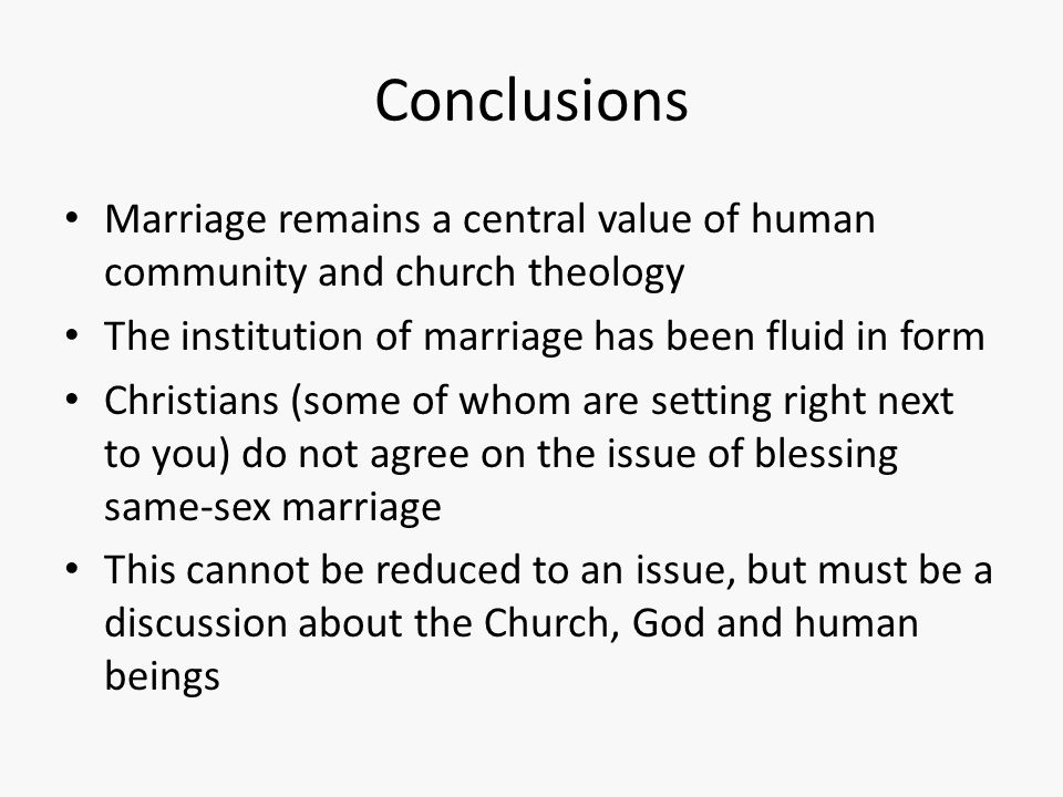 Conclusions Marriage remains a central value of human community and church theology The institution of marriage has been fluid in form Christians (som