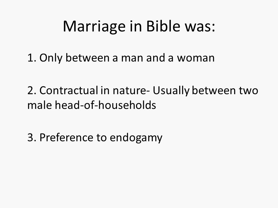 Marriage in Bible was: 1. Only between a man and a woman 2. Contractual in nature- Usually between two male head-of-households 3. Preference to endoga