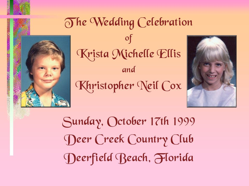 The Wedding Celebration of Krista Michelle Ellis and Khristopher Neil Cox Sunday, October 17th 1999 Deer Creek Country Club Deerfield Beach, Florida