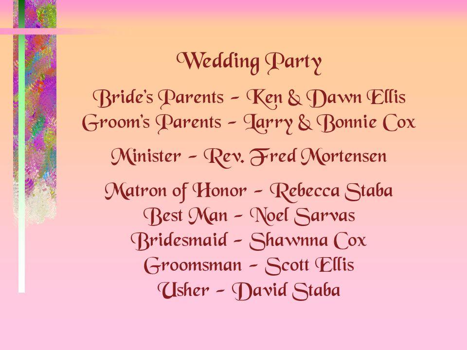 Wedding Party Bride's Parents - Ken & Dawn Ellis Groom's Parents - Larry & Bonnie Cox Minister - Rev.