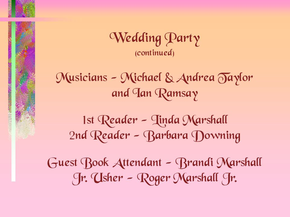 Wedding Party (continued) Musicians - Michael & Andrea Taylor and Ian Ramsay 1st Reader - Linda Marshall 2nd Reader - Barbara Downing Guest Book Attendant - Brandi Marshall Jr.
