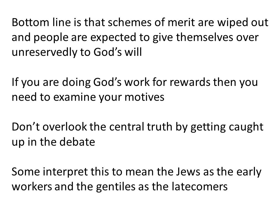 Bottom line is that schemes of merit are wiped out and people are expected to give themselves over unreservedly to God's will If you are doing God's work for rewards then you need to examine your motives Don't overlook the central truth by getting caught up in the debate Some interpret this to mean the Jews as the early workers and the gentiles as the latecomers