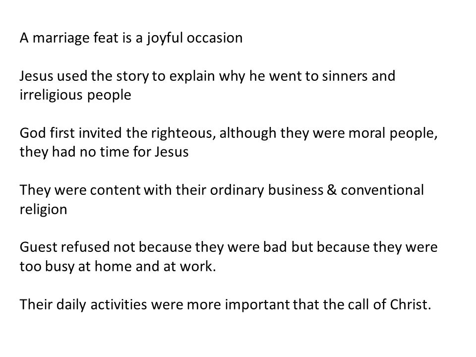 A marriage feat is a joyful occasion Jesus used the story to explain why he went to sinners and irreligious people God first invited the righteous, although they were moral people, they had no time for Jesus They were content with their ordinary business & conventional religion Guest refused not because they were bad but because they were too busy at home and at work.