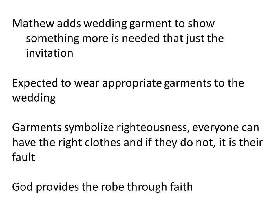Mathew adds wedding garment to show something more is needed that just the invitation Expected to wear appropriate garments to the wedding Garments symbolize righteousness, everyone can have the right clothes and if they do not, it is their fault God provides the robe through faith