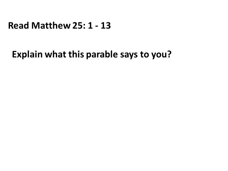 Read Matthew 25: 1 - 13 Explain what this parable says to you