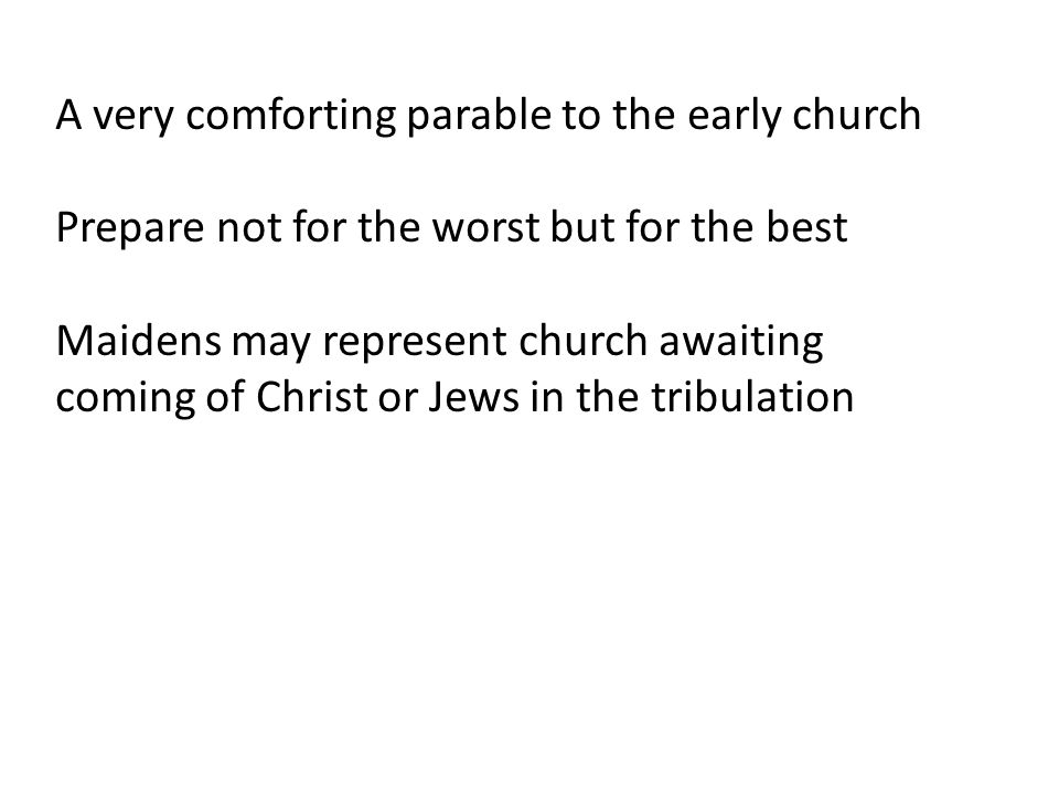 A very comforting parable to the early church Prepare not for the worst but for the best Maidens may represent church awaiting coming of Christ or Jews in the tribulation