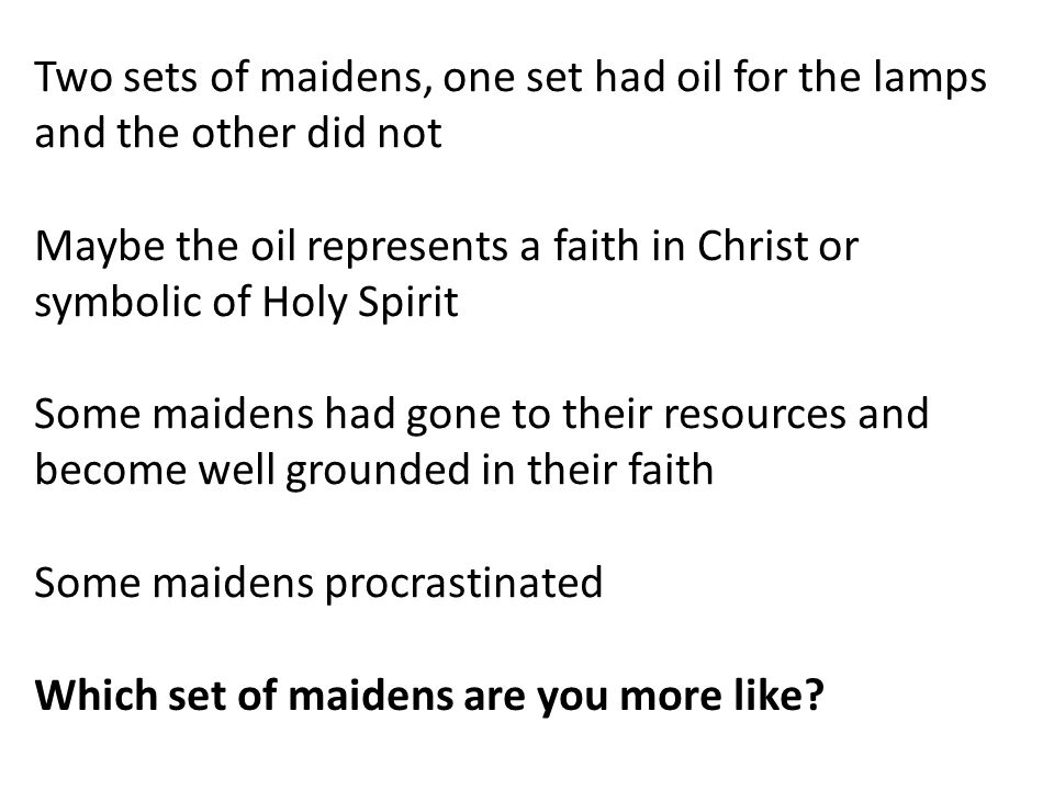 Two sets of maidens, one set had oil for the lamps and the other did not Maybe the oil represents a faith in Christ or symbolic of Holy Spirit Some maidens had gone to their resources and become well grounded in their faith Some maidens procrastinated Which set of maidens are you more like