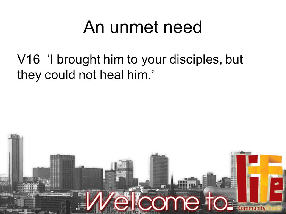 An unmet need V16 'I brought him to your disciples, but they could not heal him.'