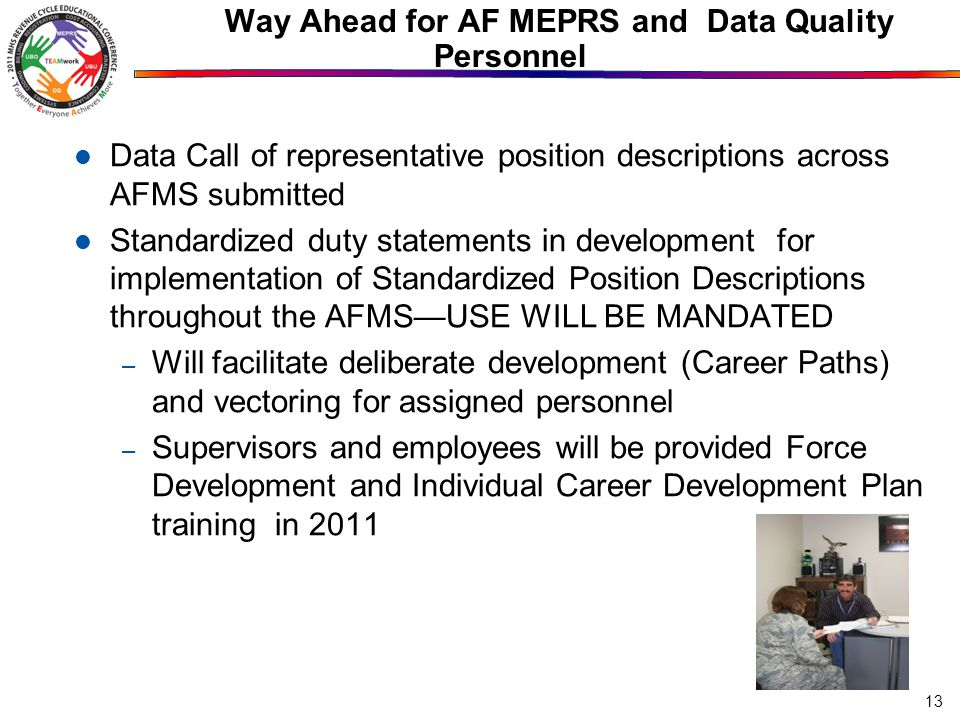 Way Ahead for AF MEPRS and Data Quality Personnel Data Call of representative position descriptions across AFMS submitted Standardized duty statements in development for implementation of Standardized Position Descriptions throughout the AFMS—USE WILL BE MANDATED – Will facilitate deliberate development (Career Paths) and vectoring for assigned personnel – Supervisors and employees will be provided Force Development and Individual Career Development Plan training in 2011 13