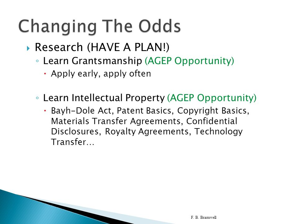  Research (HAVE A PLAN!) ◦ Learn Grantsmanship (AGEP Opportunity)  Apply early, apply often ◦ Learn Intellectual Property (AGEP Opportunity)  Bayh-