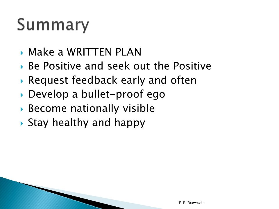  Make a WRITTEN PLAN  Be Positive and seek out the Positive  Request feedback early and often  Develop a bullet-proof ego  Become nationally visi
