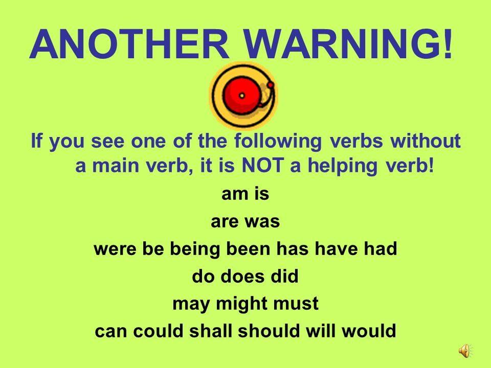 WARNING!! Sometimes the helping verb might not be next to the main verb. One common word that separates helping verbs is : NOT Ex. She will not go to