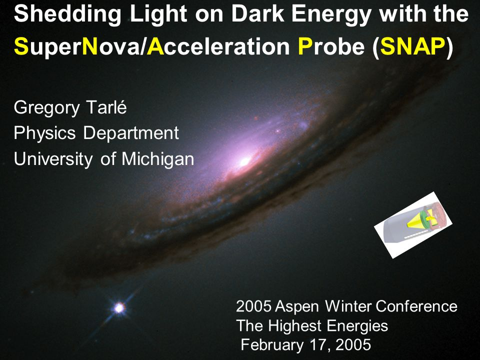 1 Shedding Light on Dark Energy with the SuperNova/Acceleration Probe (SNAP) Gregory Tarlé Physics Department University of Michigan 2005 Aspen Winter Conference The Highest Energies February 17, 2005