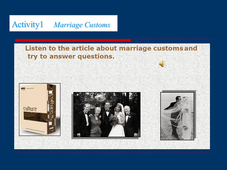 Activity1 Marriage Customs Listen to the article about marriage customs and try to answer questions.