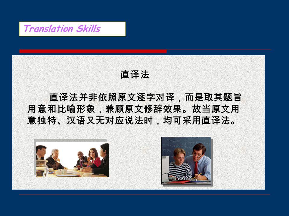 Translation Skills 习语可泛指某一语言在长期历史进程中经 过千锤百炼的谚语、俗语等约定俗成、言 简意赅的固定说法。习语既用于口头,又 见于书面,既体现出该语言的特点,又反 映民族习俗和文化特色。习语翻译的基本 要求是形象简练,意义完整,富于韵味, 并要紧密结合情景、题旨,适合不同语