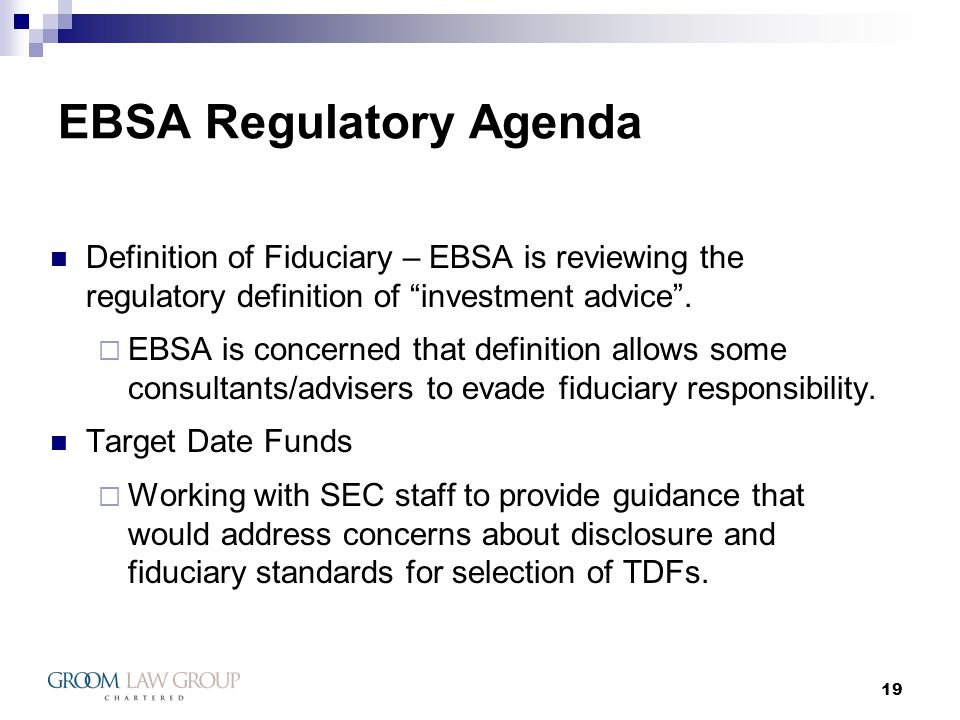 19 EBSA Regulatory Agenda Definition of Fiduciary – EBSA is reviewing the regulatory definition of investment advice .