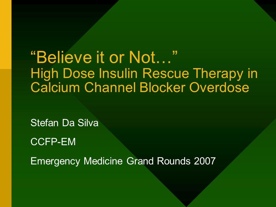 Believe it or Not… High Dose Insulin Rescue Therapy in Calcium Channel Blocker Overdose Stefan Da Silva CCFP-EM Emergency Medicine Grand Rounds 2007