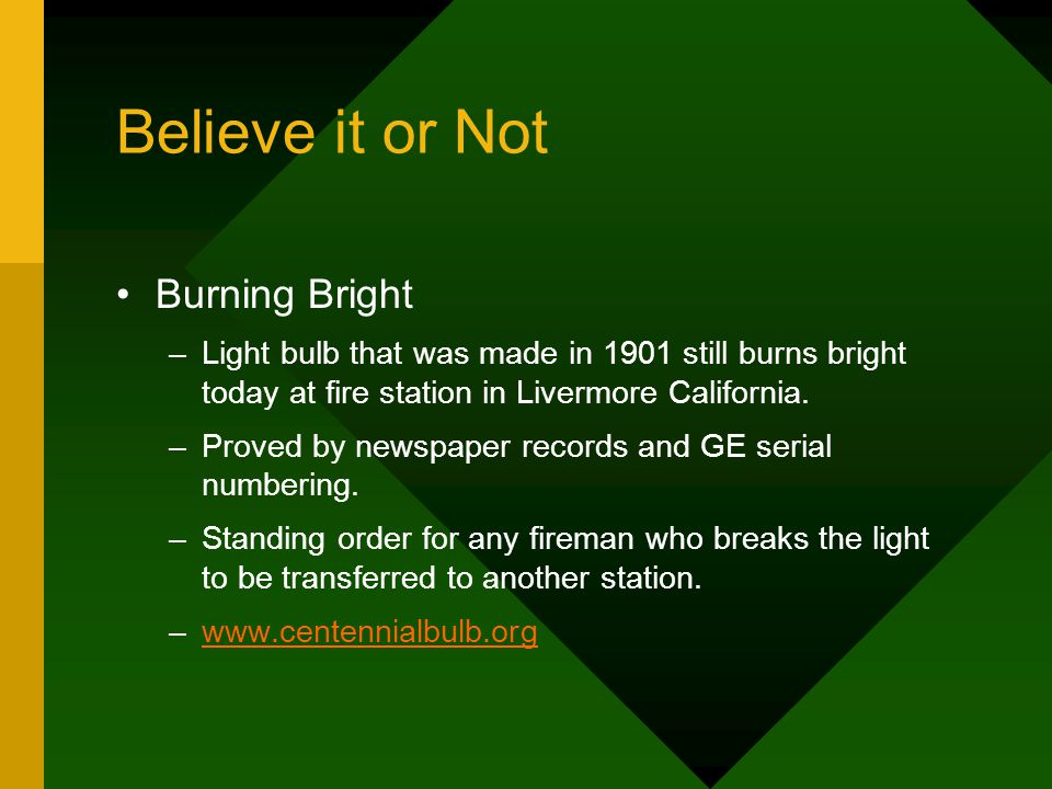 Believe it or Not Burning Bright –Light bulb that was made in 1901 still burns bright today at fire station in Livermore California.