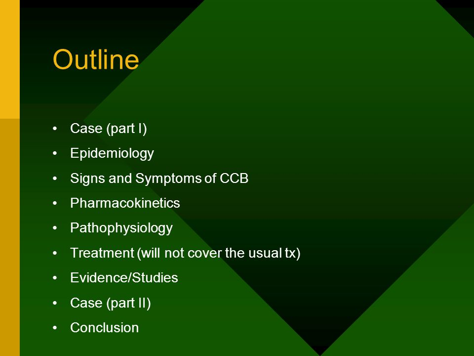 Outline Case (part I) Epidemiology Signs and Symptoms of CCB Pharmacokinetics Pathophysiology Treatment (will not cover the usual tx) Evidence/Studies Case (part II) Conclusion