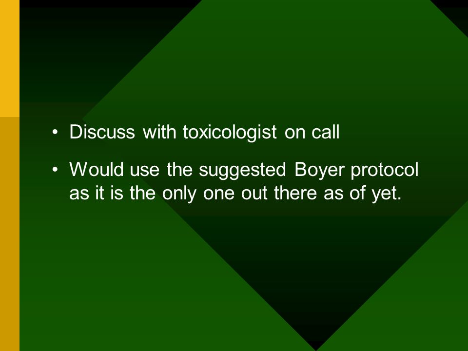 Discuss with toxicologist on call Would use the suggested Boyer protocol as it is the only one out there as of yet.