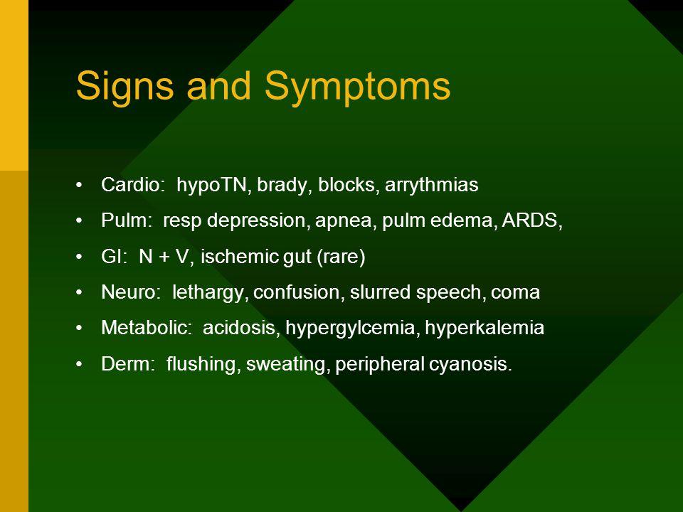 Signs and Symptoms Cardio: hypoTN, brady, blocks, arrythmias Pulm: resp depression, apnea, pulm edema, ARDS, GI: N + V, ischemic gut (rare) Neuro: lethargy, confusion, slurred speech, coma Metabolic: acidosis, hypergylcemia, hyperkalemia Derm: flushing, sweating, peripheral cyanosis.