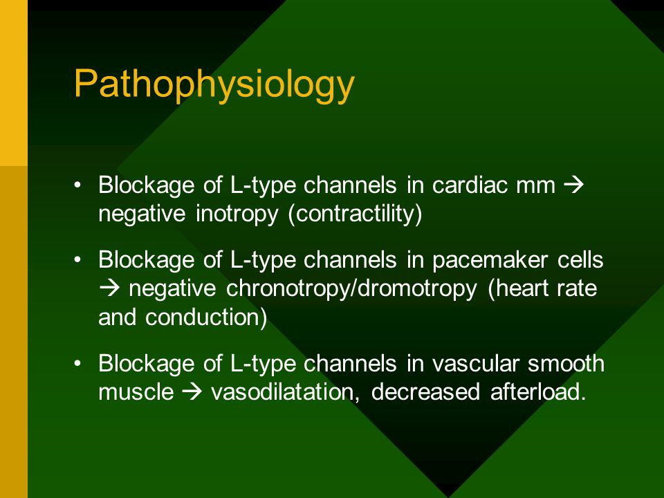 Pathophysiology Blockage of L-type channels in cardiac mm  negative inotropy (contractility) Blockage of L-type channels in pacemaker cells  negative chronotropy/dromotropy (heart rate and conduction) Blockage of L-type channels in vascular smooth muscle  vasodilatation, decreased afterload.