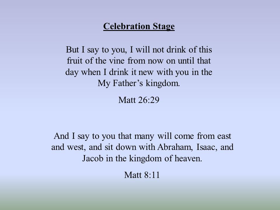 Celebration Stage But I say to you, I will not drink of this fruit of the vine from now on until that day when I drink it new with you in the My Father's kingdom.