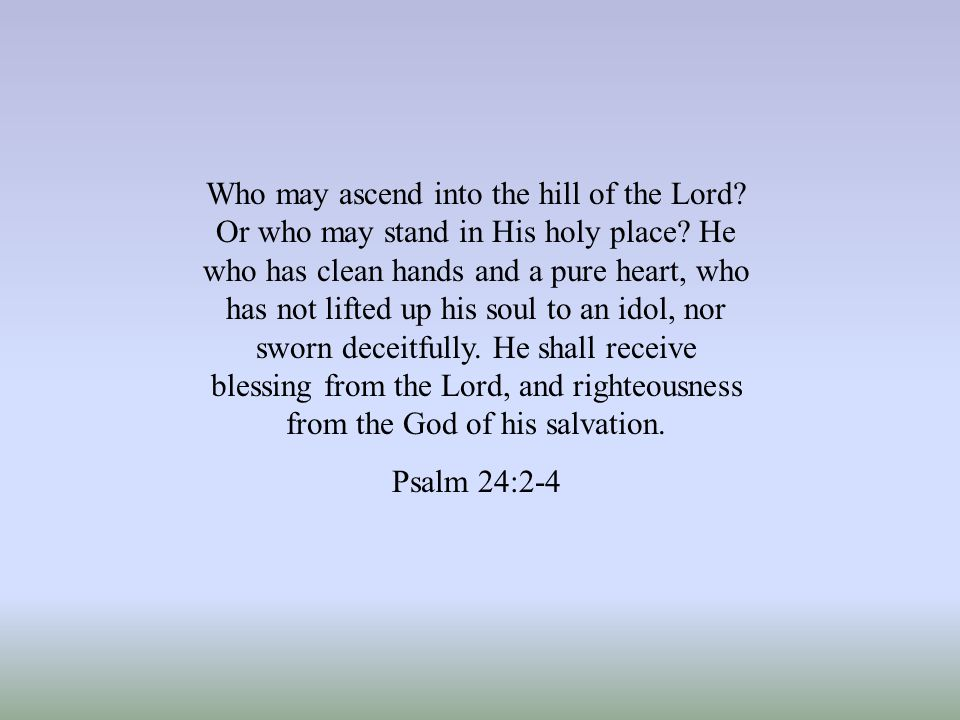 Who may ascend into the hill of the Lord.Or who may stand in His holy place.