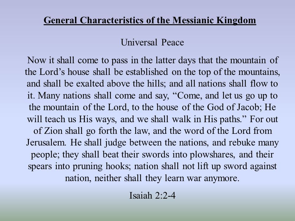 General Characteristics of the Messianic Kingdom Universal Peace Now it shall come to pass in the latter days that the mountain of the Lord's house shall be established on the top of the mountains, and shall be exalted above the hills; and all nations shall flow to it.