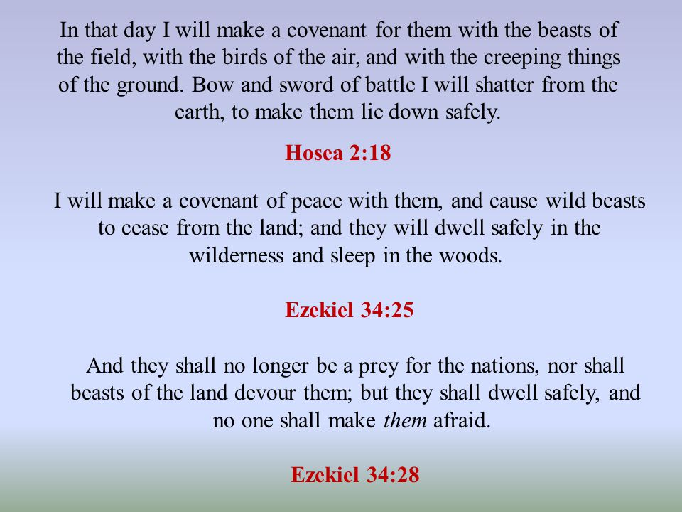 In that day I will make a covenant for them with the beasts of the field, with the birds of the air, and with the creeping things of the ground.